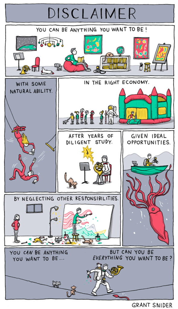 A comic by grant snider that reads   you can be anything you want to be! with some natural ability in the right economy after years of diligent study given ideal opportunities by neglecting other responsibilities you can be anything you want to be... but can you be everything you want to be?